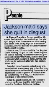 """THIS IS DIANE DIMOND'S STORY. An excerpt from Milliwaukee Sentinel, December 14, 1993 tells another of their LIES. Blanca Francia had to leave because she was found stealing and she NEVER saw any """"naked boys"""" with MJ. But the fact that she lied for $20,000 paid to her by Hard Copy will be established only in a deposition a month later from this news - in January 1994. There was a gag order on depositions, so even when the truth was out the public still did not know it and kept to Diane Dimond's false version voiced on Hard Copy."""