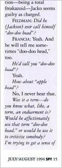 """An excerpt from Blanca Francia's deposition published in July/August 1994 issue of the Spy magazine:  Feldman: Did he (Jackson) ever call himself """"doo-doo head""""? Francia: Yeah. An dhe will tell me sometimes """"doo-doo head"""" too. He'd call you """"doo-doo head""""? Yeah. How about """"apple head""""? No, I never hear that. Was it a term – do you know aht, like, a term, an endearment is? Would be affectionaly use that term """"doo-doo head,"""" or would be use it to criticize somebody? I'm trying to get a sense of …"""
