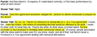 "This excerpt from the May 21, 2013 testimony of Shawn Trell, General Counsel for AEG, should remind James Desborough and some AEG people that Michael's contract didn't obligate him to rehearse AT ALL.  His only obligation was to provide a first class tour.  As to rehearsals NO tour promoter is allowed to distate MJ or any other Artist.  Shawn Trell: ""Even the notion of it would be offensive.""   John Meglen of AEG:  ""It drove Franco Crazy that Celine Dion wouldn't show up for rehearsals.  I wasn't worried about Celine, I was more concerned about Franco and him having a nervous breakdown"".    Randy Phillips: ""The only requirement an artist had is to deliver a class act show. Enrique Iglesias never showed up to rehearsals in the last tour. I thought it was odd, but Enrique Iglesias showed up in Boston, did an amazing show, got great reviews."""