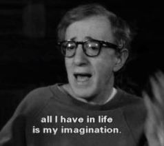 Woody Allen says that all he has in life is his imagination