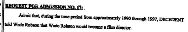 "REQUEST FOR ADMISSION No.17: ""Admit that, during the time period from approximately 1990 through 1997 Decedent told Wade Robson that Wade Robson would become a film director"" (Excerpt from Wade Robson's ""Requests for admission"" filed in on July 25, 2014)"